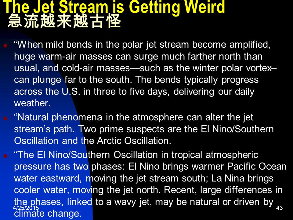 4/25/201543 The Jet Stream is Getting Weird 急流越来越古怪 When mild bends in the polar jet stream become amplified, huge warm-air masses can surge much farther north than usual, and cold-air masses—such as the winter polar vortex– can plunge far to the south.