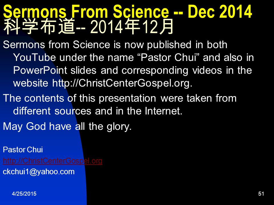 4/25/201551 Sermons From Science -- Dec 2014 科学布道 -- 2014 年 12 月 Sermons from Science is now published in both YouTube under the name Pastor Chui and also in PowerPoint slides and corresponding videos in the website http://ChristCenterGospel.org.