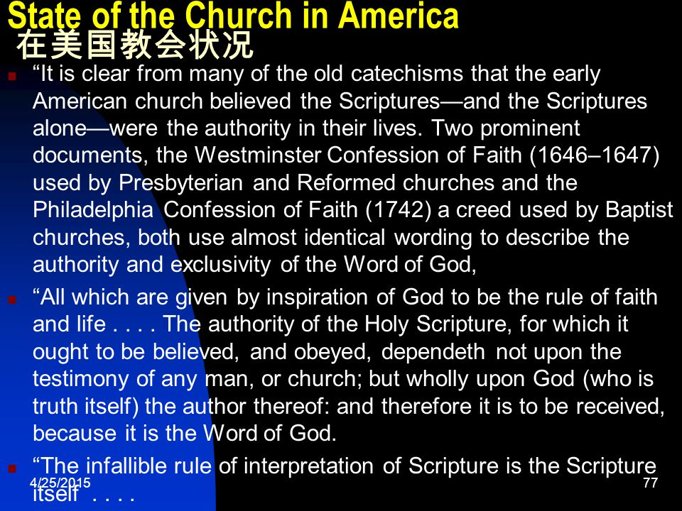 4/25/201577 State of the Church in America 在美国教会状况 It is clear from many of the old catechisms that the early American church believed the Scriptures—and the Scriptures alone—were the authority in their lives.