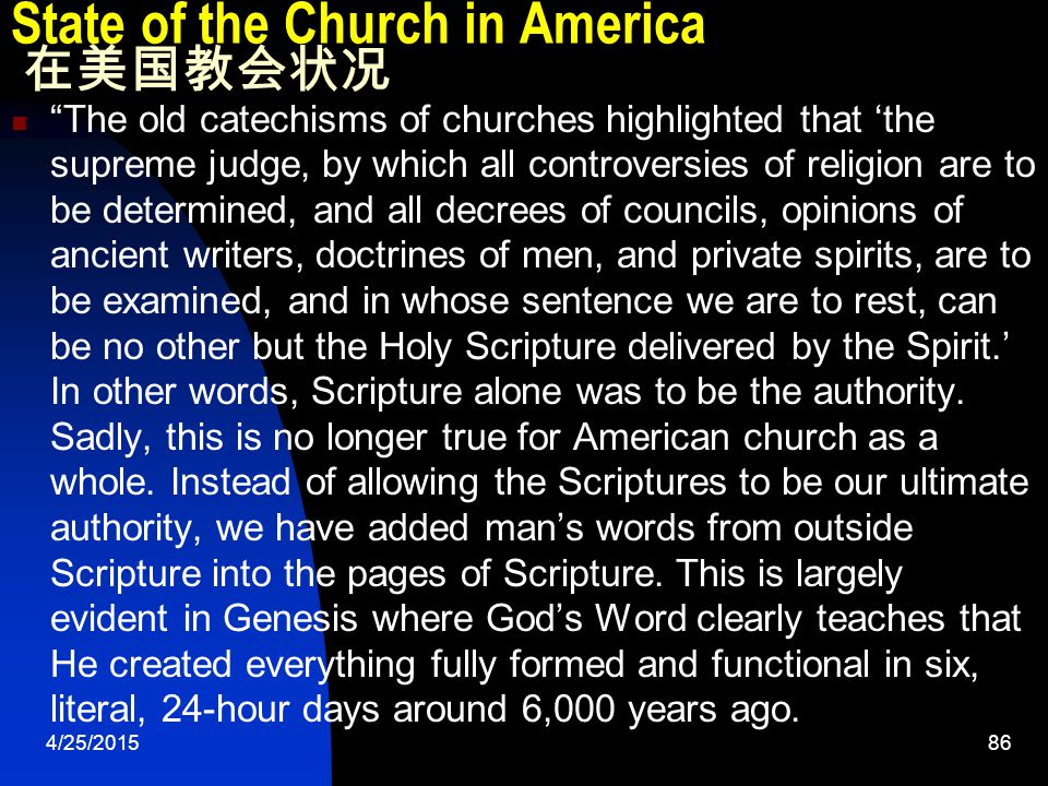 4/25/201586 State of the Church in America 在美国教会状况 The old catechisms of churches highlighted that 'the supreme judge, by which all controversies of religion are to be determined, and all decrees of councils, opinions of ancient writers, doctrines of men, and private spirits, are to be examined, and in whose sentence we are to rest, can be no other but the Holy Scripture delivered by the Spirit.' In other words, Scripture alone was to be the authority.