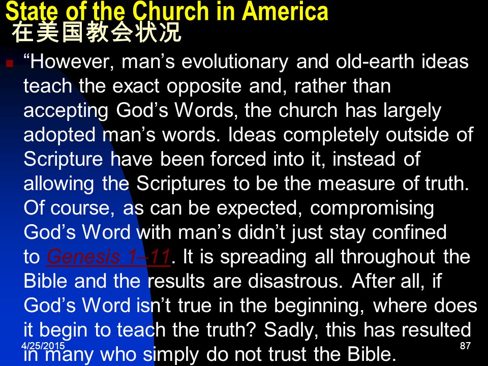 4/25/201587 State of the Church in America 在美国教会状况 However, man's evolutionary and old-earth ideas teach the exact opposite and, rather than accepting God's Words, the church has largely adopted man's words.