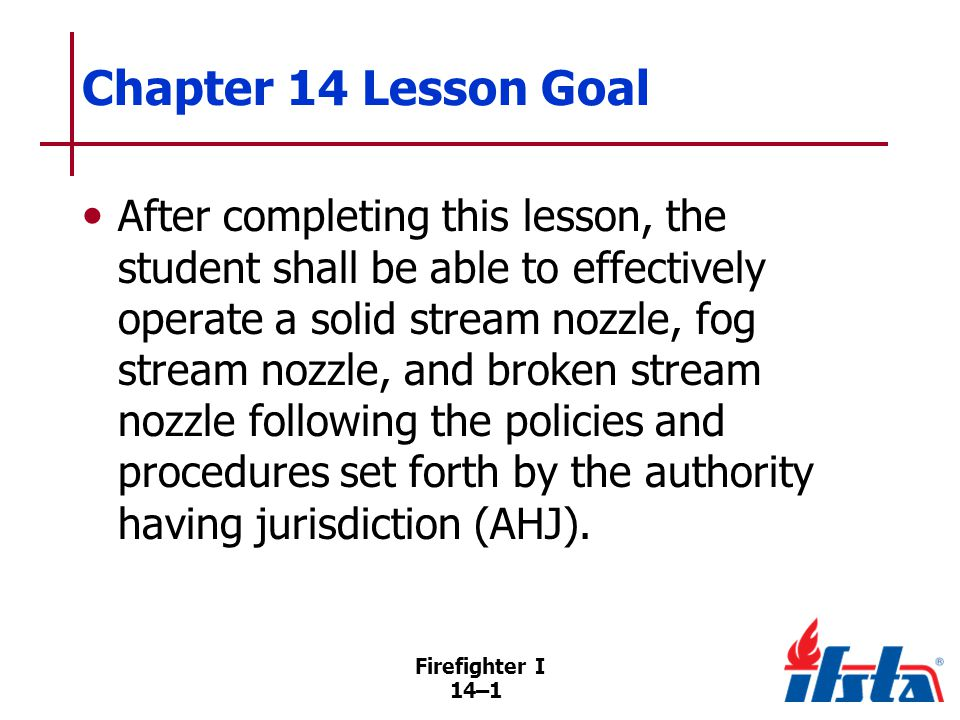 Firefighter I 14–2 Specific Objectives 1.List methods that are used with fire streams to reduce the heat from a fire and provide protection to firefighters and exposures.