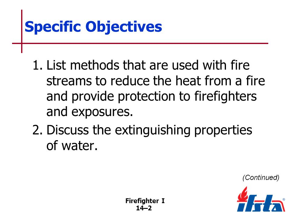 Firefighter I 14–13 Characteristics of Water Valuable for Fire Extinguishment Readily available, relatively inexpensive Has greater heat-absorbing capacity than most other common agents Water changing to steam requires large amount of heat Can be applied in variety of ways