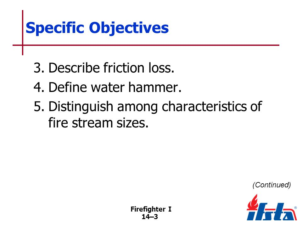 Firefighter I 14–14 Friction Loss That part of total pressure lost while forcing water through pipes, fittings, fire hose, and adapters (Continued)