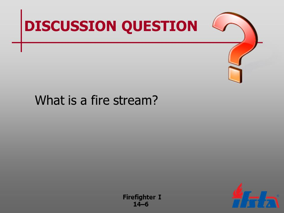 Firefighter I 14–7 Methods to Reduce Heat and Provide Protection Applying water or foam directly onto burning material to reduce its temperature Applying water or foam over an open fire to reduce the temperature so firefighters can advance handlines Reducing high atmospheric temperature (Continued)