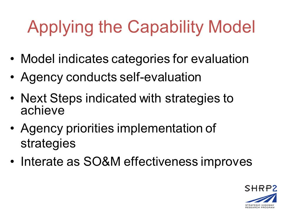 Applying the Capability Model Model indicates categories for evaluation Agency conducts self-evaluation Next Steps indicated with strategies to achieve Agency priorities implementation of strategies Interate as SO&M effectiveness improves
