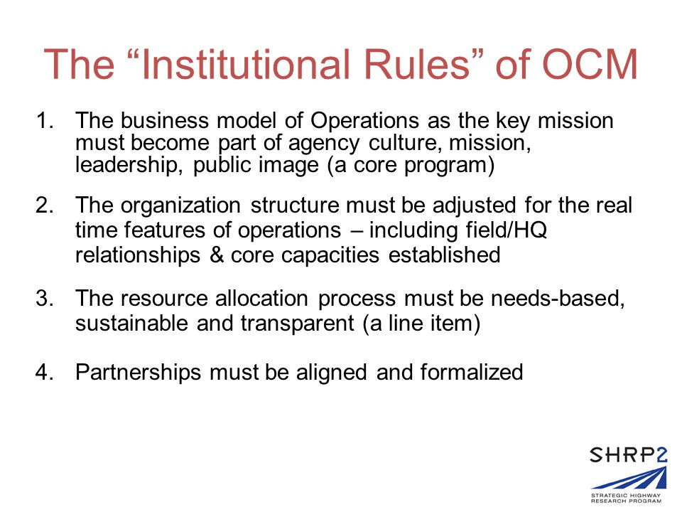 The Institutional Rules of OCM 1.The business model of Operations as the key mission must become part of agency culture, mission, leadership, public image (a core program) 2.The organization structure must be adjusted for the real time features of operations – including field/HQ relationships & core capacities established 3.The resource allocation process must be needs-based, sustainable and transparent (a line item) 4.Partnerships must be aligned and formalized