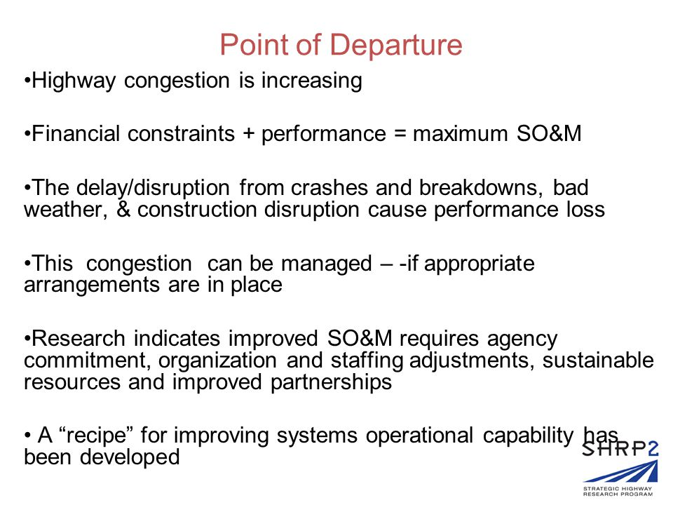 Point of Departure Highway congestion is increasing Financial constraints + performance = maximum SO&M The delay/disruption from crashes and breakdown