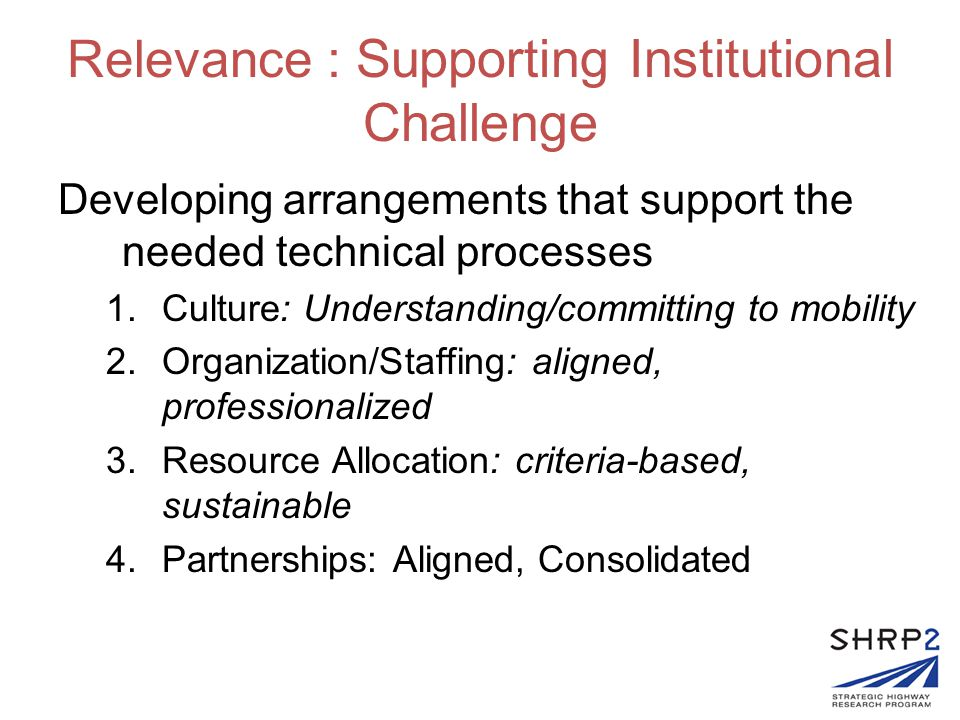 Relevance : Supporting Institutional Challenge Developing arrangements that support the needed technical processes 1.Culture: Understanding/committing