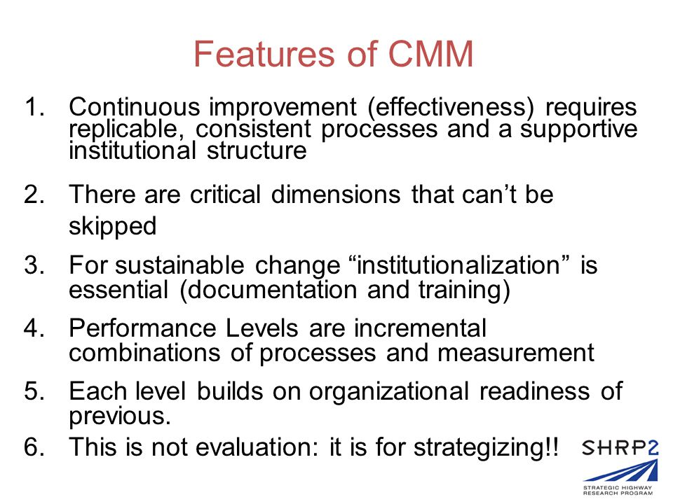 Features of CMM 1.Continuous improvement (effectiveness) requires replicable, consistent processes and a supportive institutional structure 2.There ar