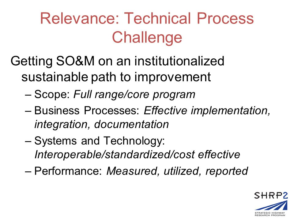Relevance: Technical Process Challenge Getting SO&M on an institutionalized sustainable path to improvement –Scope: Full range/core program –Business Processes: Effective implementation, integration, documentation –Systems and Technology: Interoperable/standardized/cost effective –Performance: Measured, utilized, reported