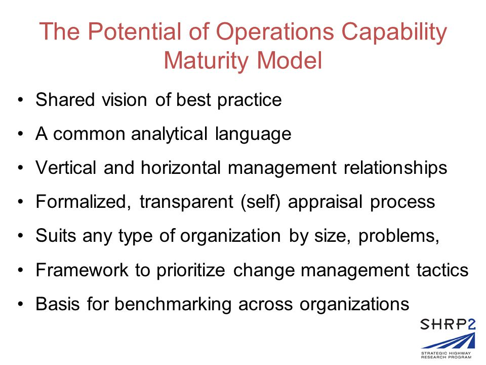 The Potential of Operations Capability Maturity Model Shared vision of best practice A common analytical language Vertical and horizontal management relationships Formalized, transparent (self) appraisal process Suits any type of organization by size, problems, Framework to prioritize change management tactics Basis for benchmarking across organizations