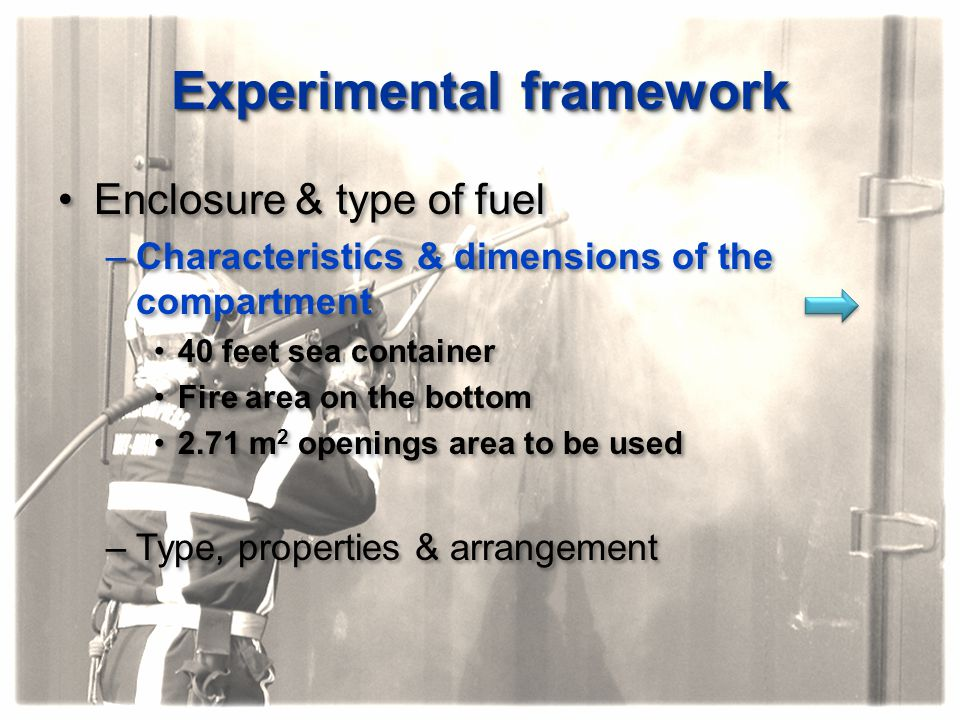 Experimental framework Enclosure & type of fuel –Characteristics & dimensions of the compartment 40 feet sea container Fire area on the bottom 2.71 m