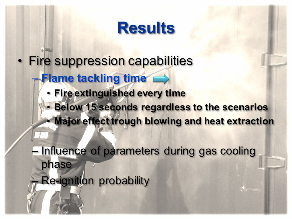ResultsResults Fire suppression capabilities –Flame tackling time Fire extinguished every time Below 15 seconds regardless to the scenarios Major effe