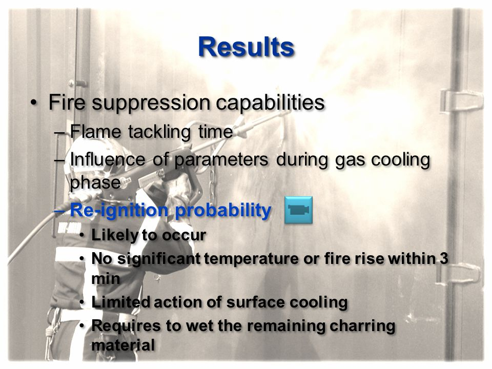 ResultsResults Fire suppression capabilities –Flame tackling time –Influence of parameters during gas cooling phase –Re-ignition probability Likely to