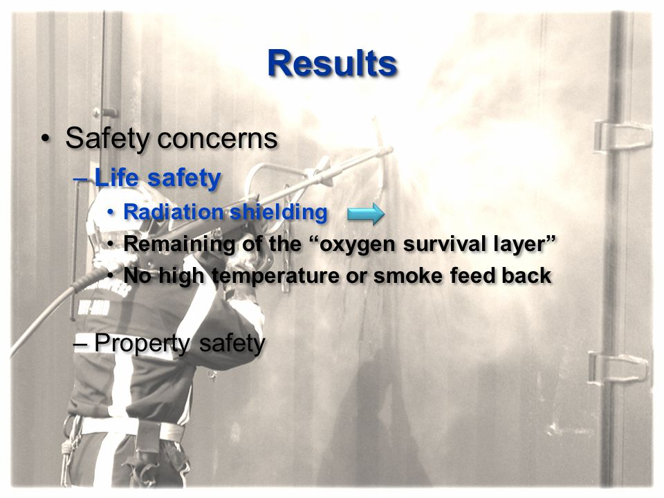 """ResultsResults Safety concerns –Life safety Radiation shielding Remaining of the """"oxygen survival layer"""" No high temperature or smoke feed back –Prope"""