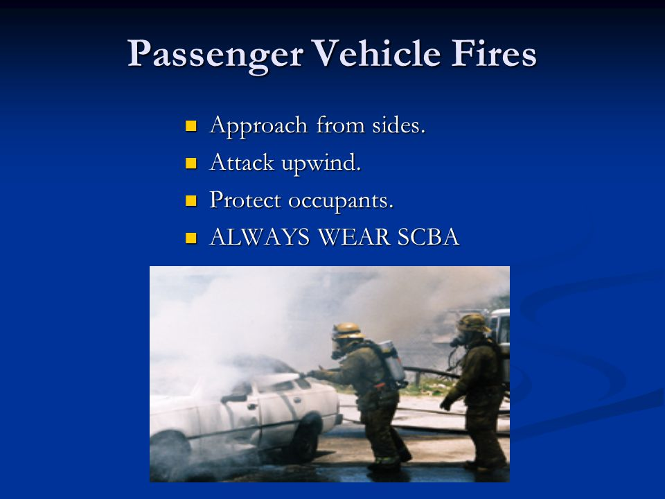 Passenger Vehicle Fires Approach from sides. Approach from sides. Attack upwind. Attack upwind. Protect occupants. Protect occupants. ALWAYS WEAR SCBA
