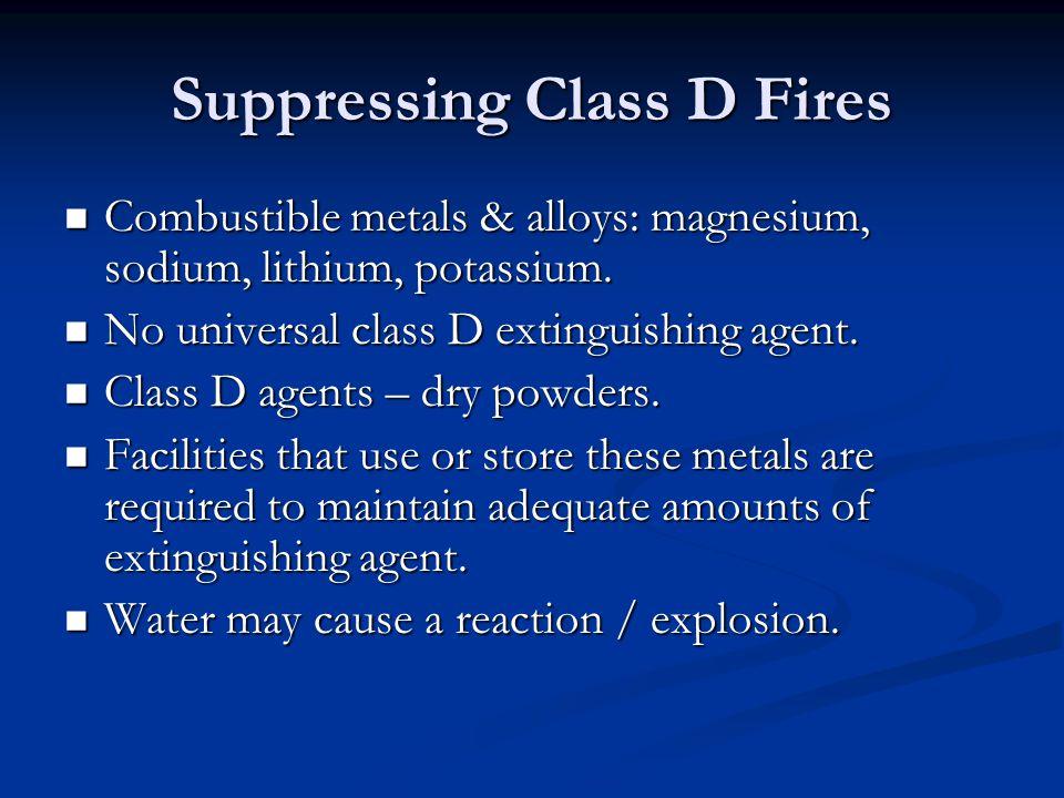 Suppressing Class D Fires Combustible metals & alloys: magnesium, sodium, lithium, potassium. Combustible metals & alloys: magnesium, sodium, lithium,