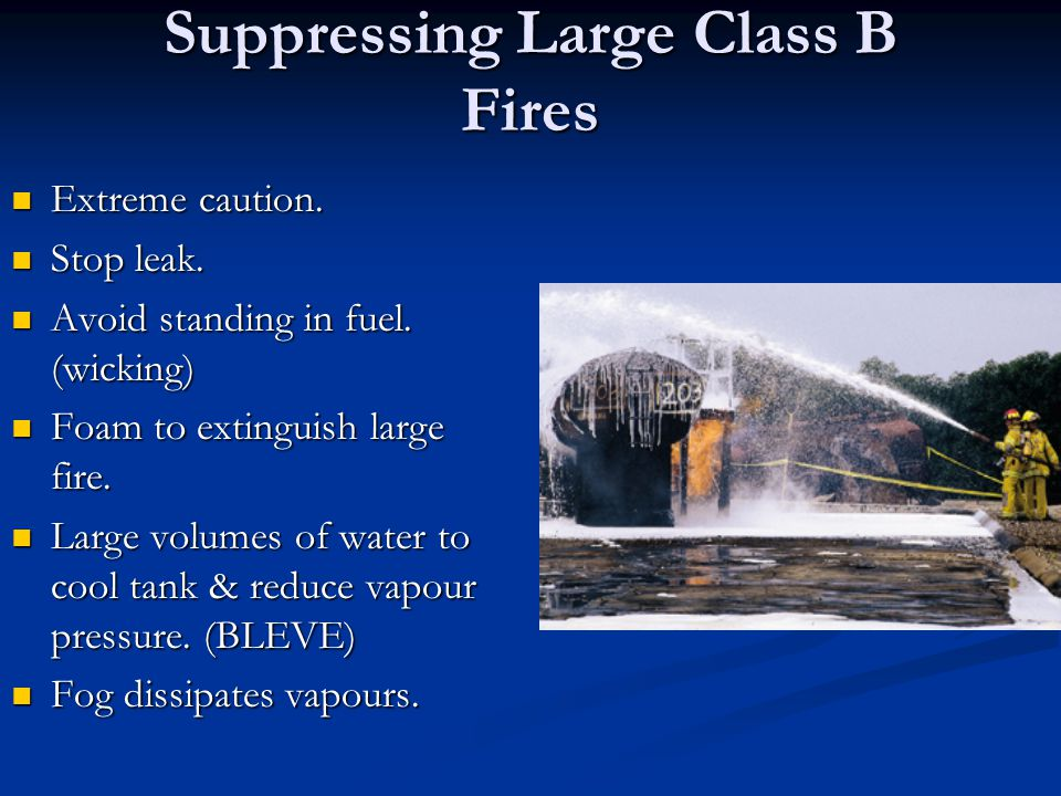 Suppressing Large Class B Fires Extreme caution. Extreme caution. Stop leak. Stop leak. Avoid standing in fuel. (wicking) Avoid standing in fuel. (wic