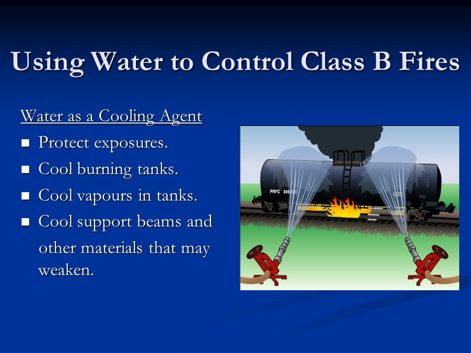 Using Water to Control Class B Fires Water as a Cooling Agent Protect exposures. Protect exposures. Cool burning tanks. Cool burning tanks. Cool vapou