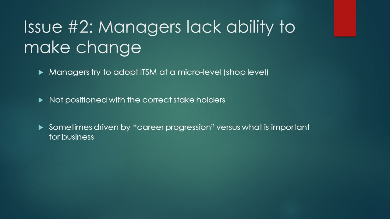 Issue #2: Managers lack ability to make change  Managers try to adopt ITSM at a micro-level (shop level)  Not positioned with the correct stake holders  Sometimes driven by career progression versus what is important for business