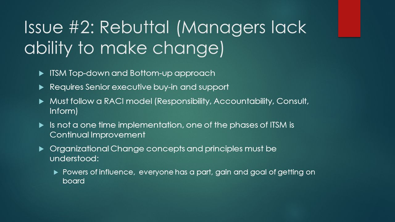 Issue #2: Rebuttal (Managers lack ability to make change)  ITSM Top-down and Bottom-up approach  Requires Senior executive buy-in and support  Must follow a RACI model (Responsibility, Accountability, Consult, Inform)  Is not a one time implementation, one of the phases of ITSM is Continual Improvement  Organizational Change concepts and principles must be understood:  Powers of influence, everyone has a part, gain and goal of getting on board