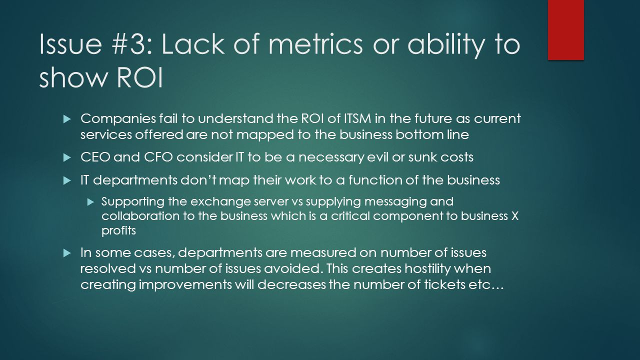 Issue #3: Lack of metrics or ability to show ROI  Companies fail to understand the ROI of ITSM in the future as current services offered are not mapped to the business bottom line  CEO and CFO consider IT to be a necessary evil or sunk costs  IT departments don't map their work to a function of the business  Supporting the exchange server vs supplying messaging and collaboration to the business which is a critical component to business X profits  In some cases, departments are measured on number of issues resolved vs number of issues avoided.