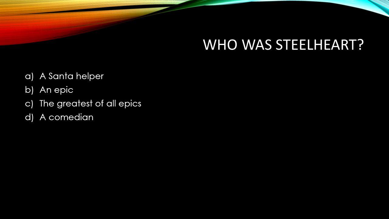 WHO WAS STEELHEART? a)A Santa helper b)An epic c)The greatest of all epics d)A comedian