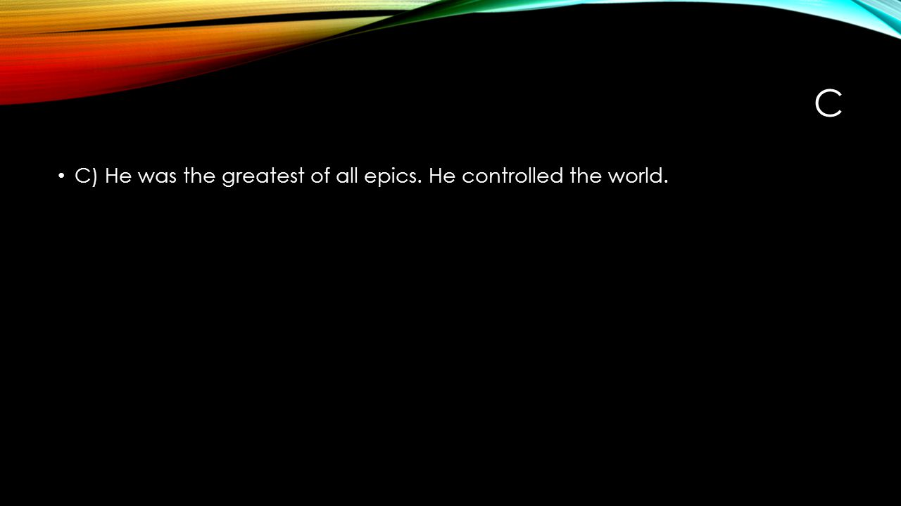 C C) He was the greatest of all epics. He controlled the world.