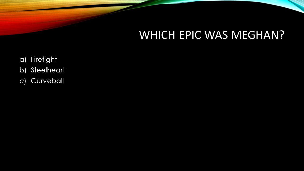 WHICH EPIC WAS MEGHAN? a)Firefight b)Steelheart c)Curveball