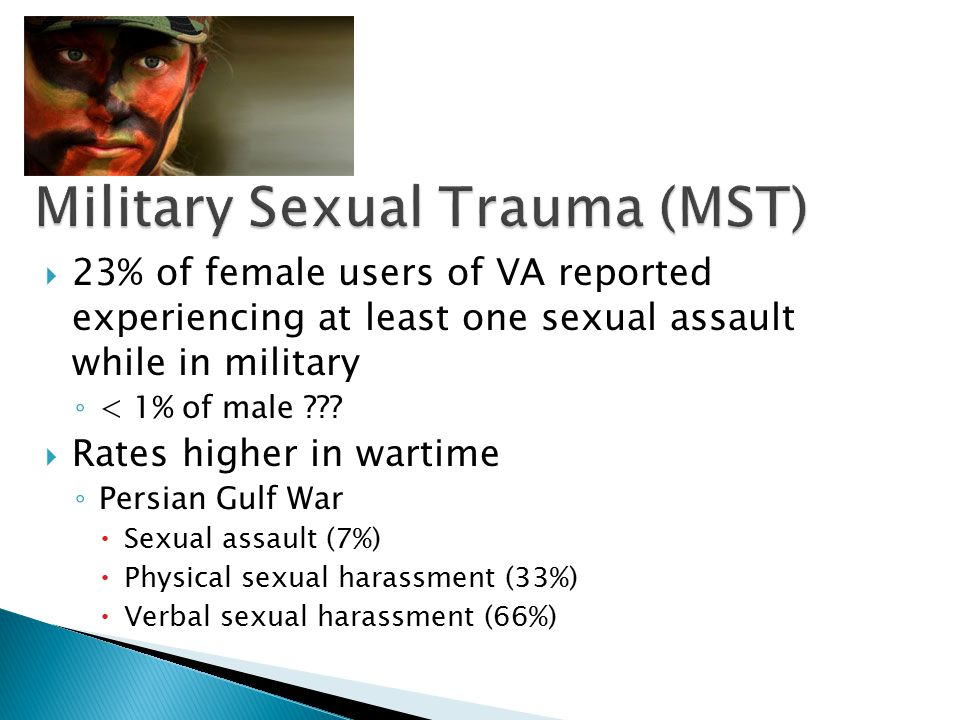  23% of female users of VA reported experiencing at least one sexual assault while in military ◦ < 1% of male .