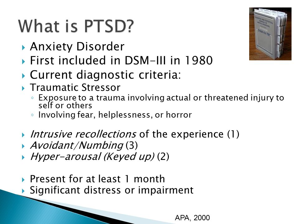  Anxiety Disorder  First included in DSM-III in 1980  Current diagnostic criteria:  Traumatic Stressor ◦ Exposure to a trauma involving actual or threatened injury to self or others ◦ Involving fear, helplessness, or horror  Intrusive recollections of the experience (1)  Avoidant/Numbing (3)  Hyper-arousal (Keyed up) (2)  Present for at least 1 month  Significant distress or impairment APA, 2000