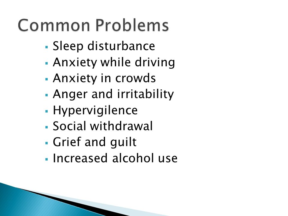  Sleep disturbance  Anxiety while driving  Anxiety in crowds  Anger and irritability  Hypervigilence  Social withdrawal  Grief and guilt  Increased alcohol use