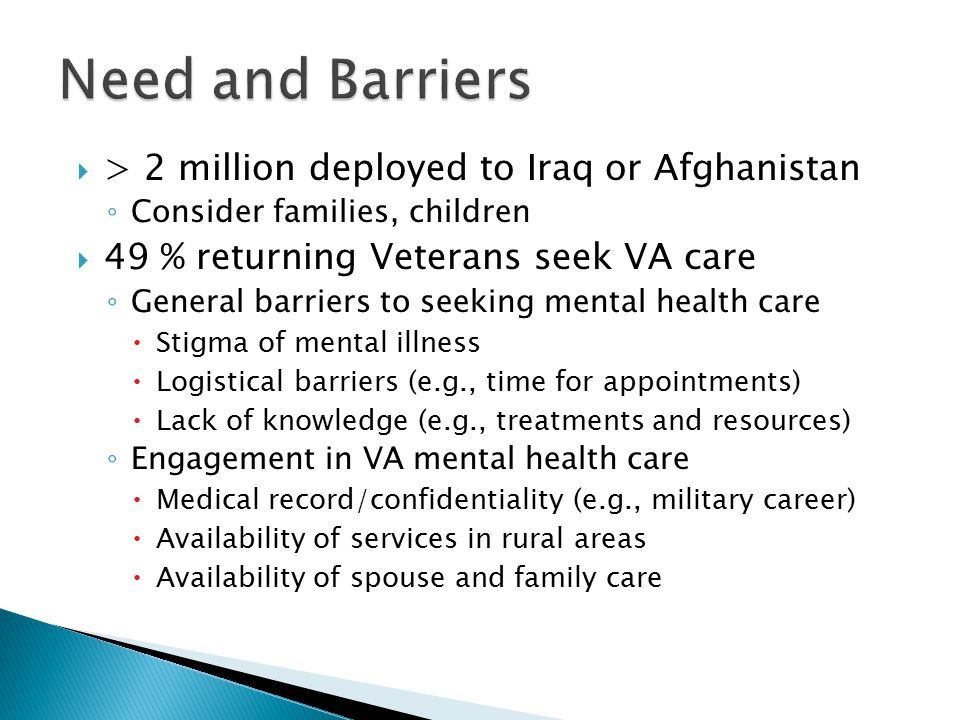  > 2 million deployed to Iraq or Afghanistan ◦ Consider families, children  49 % returning Veterans seek VA care ◦ General barriers to seeking mental health care  Stigma of mental illness  Logistical barriers (e.g., time for appointments)  Lack of knowledge (e.g., treatments and resources) ◦ Engagement in VA mental health care  Medical record/confidentiality (e.g., military career)  Availability of services in rural areas  Availability of spouse and family care