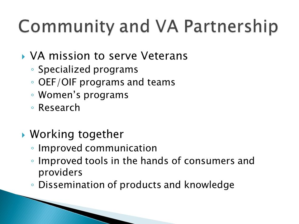  VA mission to serve Veterans ◦ Specialized programs ◦ OEF/OIF programs and teams ◦ Women's programs ◦ Research  Working together ◦ Improved communication ◦ Improved tools in the hands of consumers and providers ◦ Dissemination of products and knowledge
