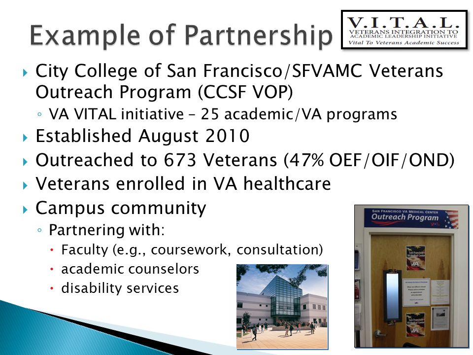  City College of San Francisco/SFVAMC Veterans Outreach Program (CCSF VOP) ◦ VA VITAL initiative – 25 academic/VA programs  Established August 2010  Outreached to 673 Veterans (47% OEF/OIF/OND)  Veterans enrolled in VA healthcare  Campus community ◦ Partnering with:  Faculty (e.g., coursework, consultation)  academic counselors  disability services