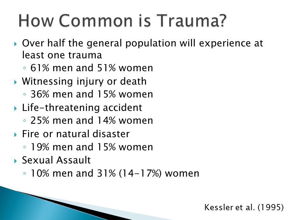  Over half the general population will experience at least one trauma ◦ 61% men and 51% women  Witnessing injury or death ◦ 36% men and 15% women  Life-threatening accident ◦ 25% men and 14% women  Fire or natural disaster ◦ 19% men and 15% women  Sexual Assault ◦ 10% men and 31% (14-17%) women Kessler et al.