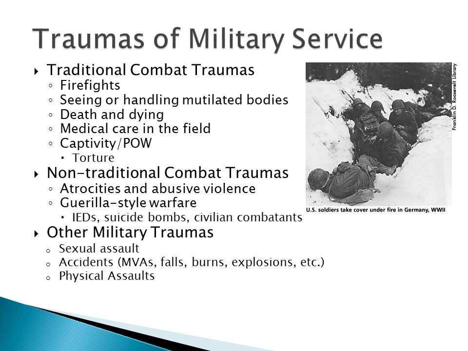  Traditional Combat Traumas ◦ Firefights ◦ Seeing or handling mutilated bodies ◦ Death and dying ◦ Medical care in the field ◦ Captivity/POW  Torture  Non-traditional Combat Traumas ◦ Atrocities and abusive violence ◦ Guerilla-style warfare  IEDs, suicide bombs, civilian combatants  Other Military Traumas o Sexual assault o Accidents (MVAs, falls, burns, explosions, etc.) o Physical Assaults