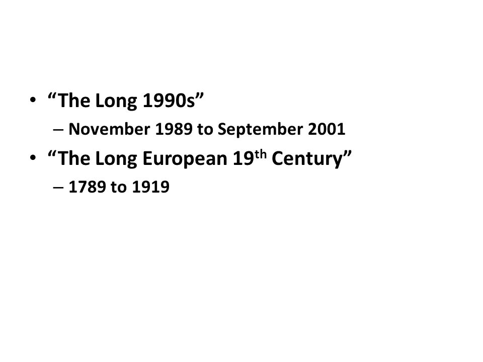 The Long 1990s – November 1989 to September 2001 The Long European 19 th Century – 1789 to 1919