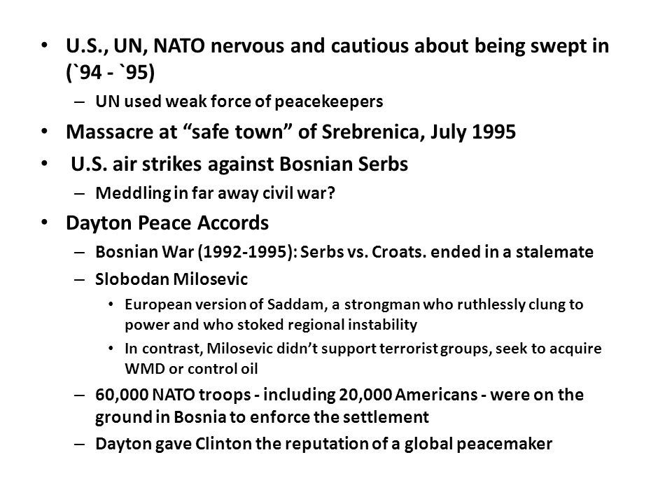 U.S., UN, NATO nervous and cautious about being swept in (`94 - `95) – UN used weak force of peacekeepers Massacre at safe town of Srebrenica, July 1995 U.S.