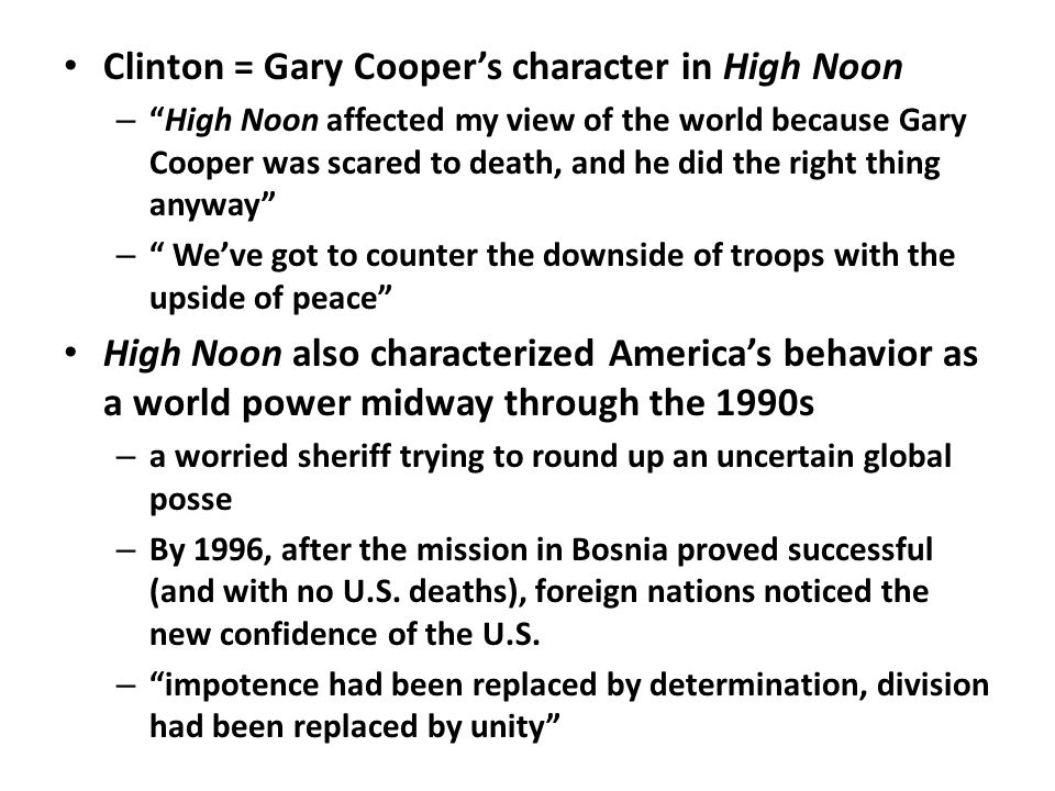 Clinton = Gary Cooper's character in High Noon – High Noon affected my view of the world because Gary Cooper was scared to death, and he did the right thing anyway – We've got to counter the downside of troops with the upside of peace High Noon also characterized America's behavior as a world power midway through the 1990s – a worried sheriff trying to round up an uncertain global posse – By 1996, after the mission in Bosnia proved successful (and with no U.S.
