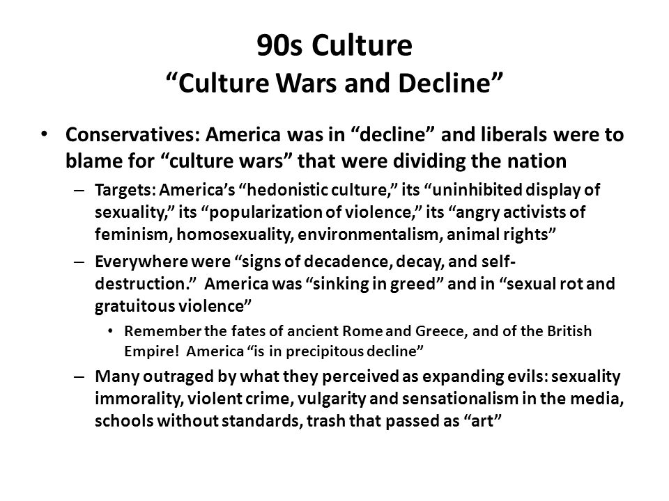 90s Culture Culture Wars and Decline Conservatives: America was in decline and liberals were to blame for culture wars that were dividing the nation – Targets: America's hedonistic culture, its uninhibited display of sexuality, its popularization of violence, its angry activists of feminism, homosexuality, environmentalism, animal rights – Everywhere were signs of decadence, decay, and self- destruction. America was sinking in greed and in sexual rot and gratuitous violence Remember the fates of ancient Rome and Greece, and of the British Empire.