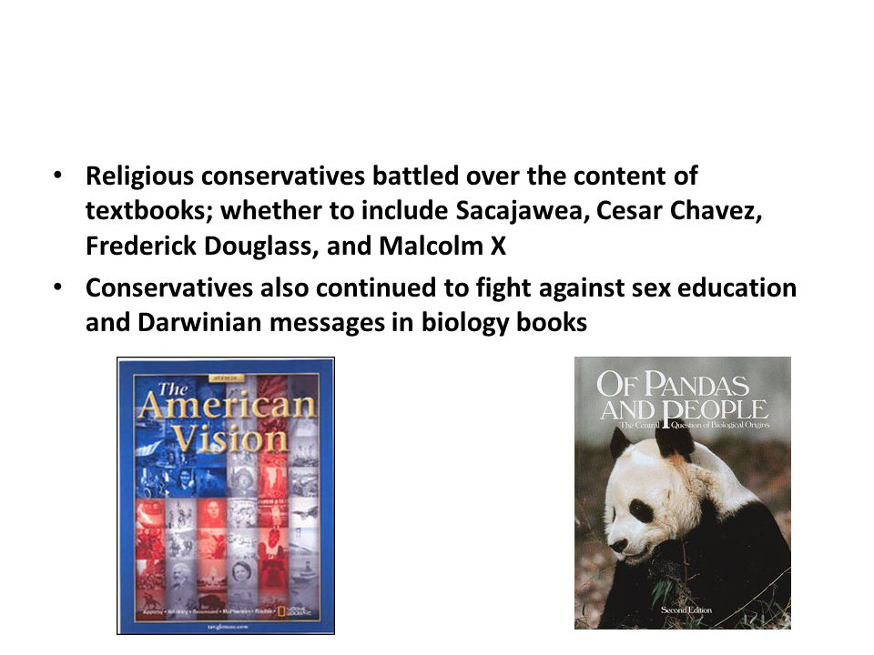 Religious conservatives battled over the content of textbooks; whether to include Sacajawea, Cesar Chavez, Frederick Douglass, and Malcolm X Conservatives also continued to fight against sex education and Darwinian messages in biology books