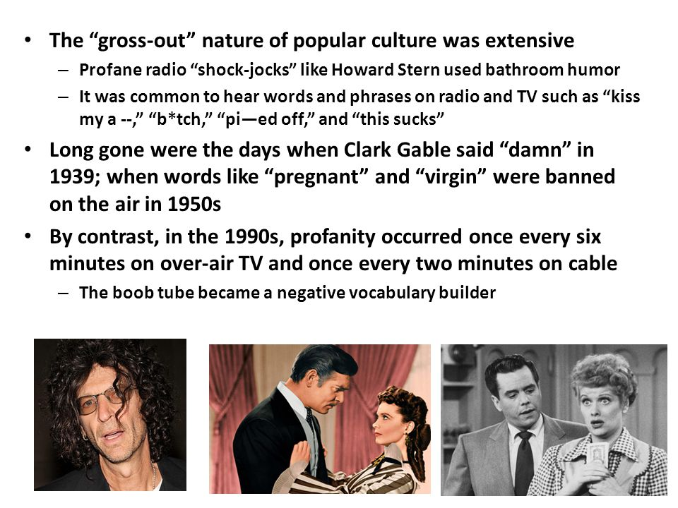 The gross-out nature of popular culture was extensive – Profane radio shock-jocks like Howard Stern used bathroom humor – It was common to hear words and phrases on radio and TV such as kiss my a --, b*tch, pi—ed off, and this sucks Long gone were the days when Clark Gable said damn in 1939; when words like pregnant and virgin were banned on the air in 1950s By contrast, in the 1990s, profanity occurred once every six minutes on over-air TV and once every two minutes on cable – The boob tube became a negative vocabulary builder