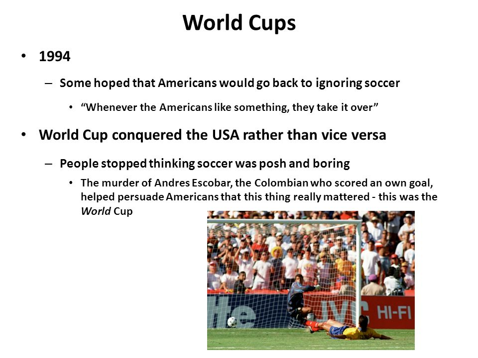 World Cups 1994 – Some hoped that Americans would go back to ignoring soccer Whenever the Americans like something, they take it over World Cup conquered the USA rather than vice versa – People stopped thinking soccer was posh and boring The murder of Andres Escobar, the Colombian who scored an own goal, helped persuade Americans that this thing really mattered - this was the World Cup