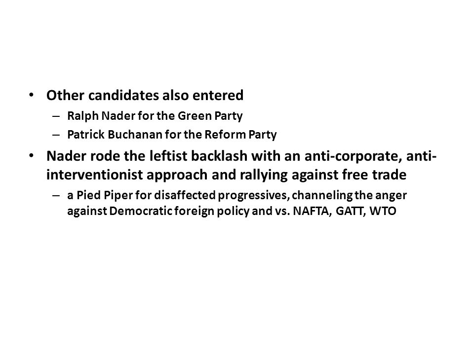 Other candidates also entered – Ralph Nader for the Green Party – Patrick Buchanan for the Reform Party Nader rode the leftist backlash with an anti-corporate, anti- interventionist approach and rallying against free trade – a Pied Piper for disaffected progressives, channeling the anger against Democratic foreign policy and vs.