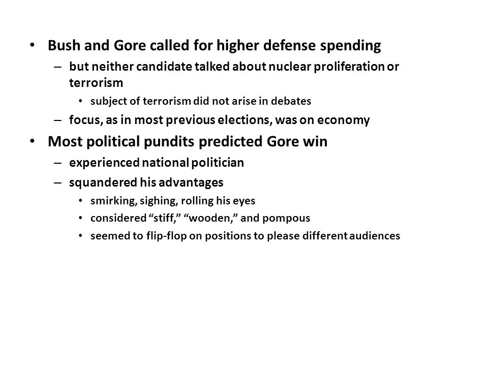 Bush and Gore called for higher defense spending – but neither candidate talked about nuclear proliferation or terrorism subject of terrorism did not arise in debates – focus, as in most previous elections, was on economy Most political pundits predicted Gore win – experienced national politician – squandered his advantages smirking, sighing, rolling his eyes considered stiff, wooden, and pompous seemed to flip-flop on positions to please different audiences