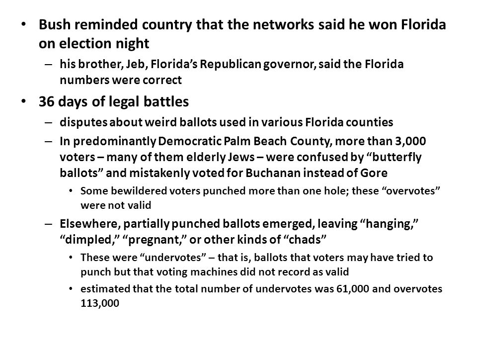 Bush reminded country that the networks said he won Florida on election night – his brother, Jeb, Florida's Republican governor, said the Florida numbers were correct 36 days of legal battles – disputes about weird ballots used in various Florida counties – In predominantly Democratic Palm Beach County, more than 3,000 voters – many of them elderly Jews – were confused by butterfly ballots and mistakenly voted for Buchanan instead of Gore Some bewildered voters punched more than one hole; these overvotes were not valid – Elsewhere, partially punched ballots emerged, leaving hanging, dimpled, pregnant, or other kinds of chads These were undervotes – that is, ballots that voters may have tried to punch but that voting machines did not record as valid estimated that the total number of undervotes was 61,000 and overvotes 113,000
