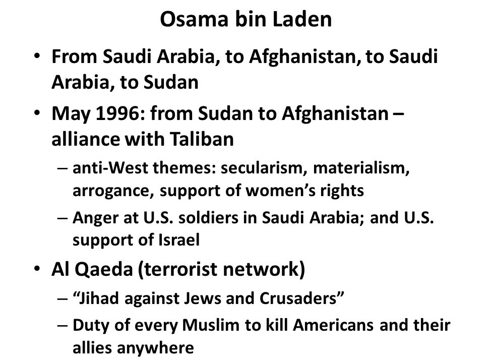 Osama bin Laden From Saudi Arabia, to Afghanistan, to Saudi Arabia, to Sudan May 1996: from Sudan to Afghanistan – alliance with Taliban – anti-West themes: secularism, materialism, arrogance, support of women's rights – Anger at U.S.