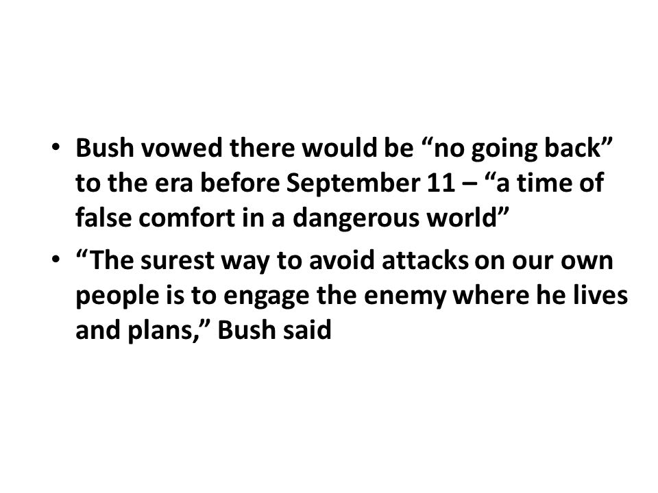 Bush vowed there would be no going back to the era before September 11 – a time of false comfort in a dangerous world The surest way to avoid attacks on our own people is to engage the enemy where he lives and plans, Bush said